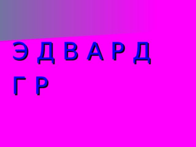 Э Д В А Р Д Г Р