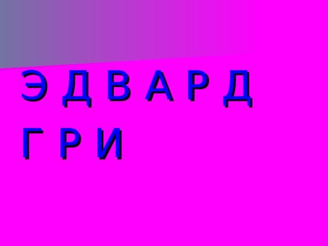 Э Д В А Р Д Г Р И