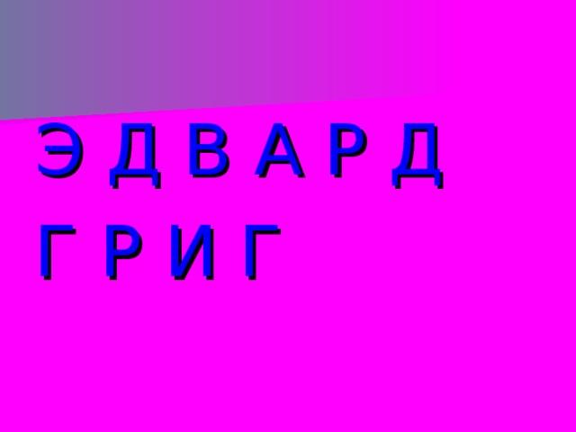 Э Д В А Р Д Г Р И Г