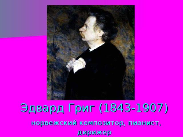 Эдвард Григ (1843-1907)   норвежский композитор, пианист, дирижер