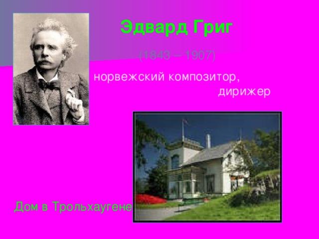 Эдвард Григ (1843 – 1907) норвежский композитор,  дирижер Дом в Трольхаугене