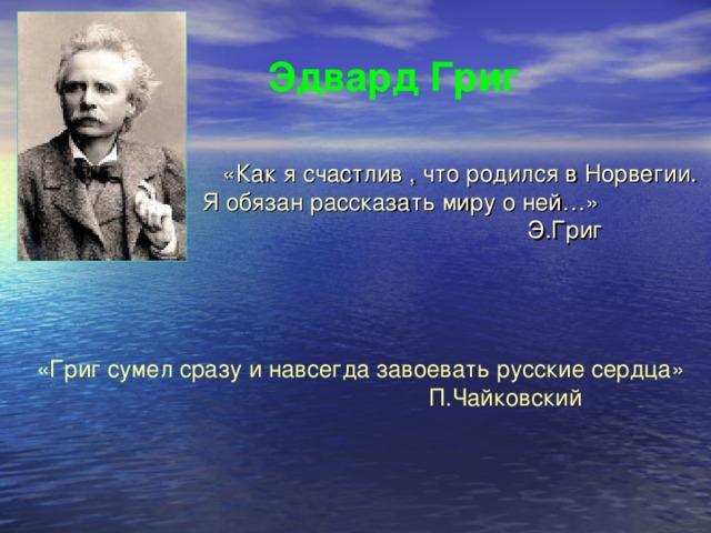 Эдвард Григ  «Как я счастлив , что родился в Норвегии. Я обязан рассказать миру о ней…»  Э.Григ «Григ сумел сразу и навсегда завоевать русские сердца»  П.Чайковский