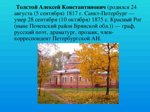 Толстой Алексей Константинович (родился 24 августа (5 сентября) 1817 г. Санкт-Петербург — умер 28 сентября (10 октября) 1875 c. Красный Рог (ныне Почепский район Брянской обл.)) — граф, русский поэт, драматург, прозаик, член-корреспондент Петербургской АН.