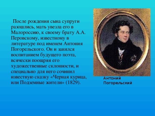 После рождения сына супруги разошлись, мать увезла его в Малороссию, к своему брату А.А. Перовскому, известному в литературе под именем Антония Погорельского. Он и занялся воспитанием будущего поэта, всячески поощряя его художественные склонности, и специально для него сочинил известную сказку «Черная курица, или Подземные жители» (1829). Антоний Погорельский