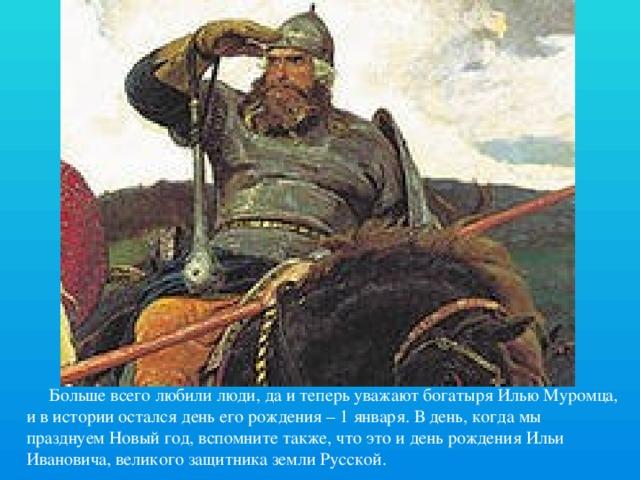 Больше всего любили люди, да и теперь уважают богатыря Илью Муромца, и в истории остался день его рождения – 1 января. В день, когда мы празднуем Новый год, вспомните также, что это и день рождения Ильи Ивановича, великого защитника земли Русской.