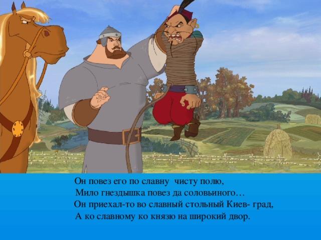 Он повез его по славну чисту полю,  Мило гнездышка повез да соловьиного…  Он приехал-то во славный стольный Киев- град,  А ко славному ко князю на широкий двор.