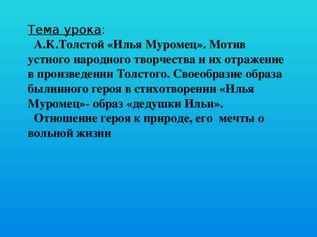 Тема урока :  А.К.Толстой «Илья Муромец». Мотив устного народного творчества и их отражение в произведении Толстого. Своеобразие образа былинного героя в стихотворении «Илья Муромец»- образ «дедушки Ильи».  Отношение героя к природе, его мечты о вольной жизни