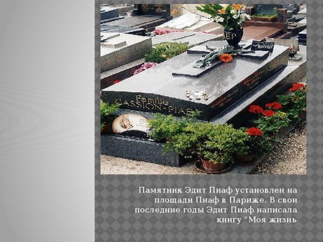 .     Памятник Эдит Пиаф установлен на площади Пиаф в Париже. В свои последние годы Эдит Пиаф написала книгу