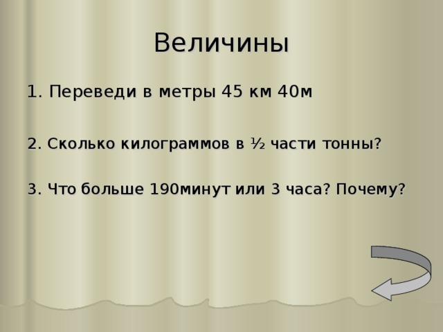 Величины 1. Переведи в метры 45 км 40м 2. Сколько килограммов в ½ части тонны? 3. Что больше 190минут или 3 часа? Почему?