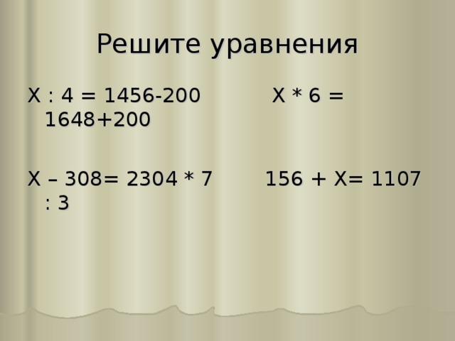 Решите уравнения Х : 4 = 1456-200 Х * 6 = 1648+200 Х – 308= 2304 * 7 156 + Х= 1107 : 3