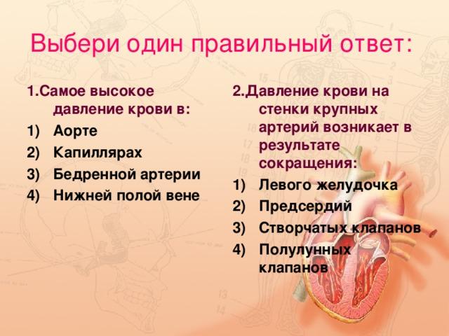 Выбери один правильный ответ:  1.Самое высокое давление крови в: 2.Давление крови на стенки крупных артерий возникает в результате сокращения:
