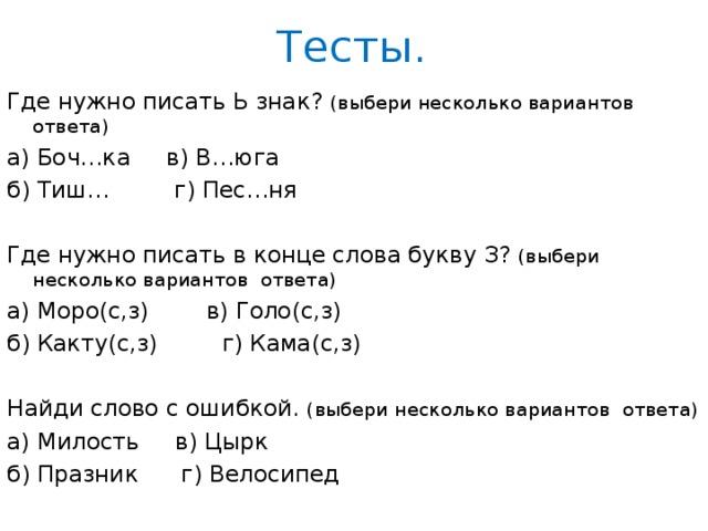 Тесты. Где нужно писать Ь знак? (выбери несколько вариантов ответа) а) Боч…ка в) В…юга б) Тиш… г) Пес…ня Где нужно писать в конце слова букву З? (выбери несколько вариантов ответа) а) Моро(с,з) в) Голо(с,з) б) Какту(с,з) г) Кама(с,з) Найди слово с ошибкой. (выбери несколько вариантов ответа) а) Милость в) Цырк б) Празник г) Велосипед