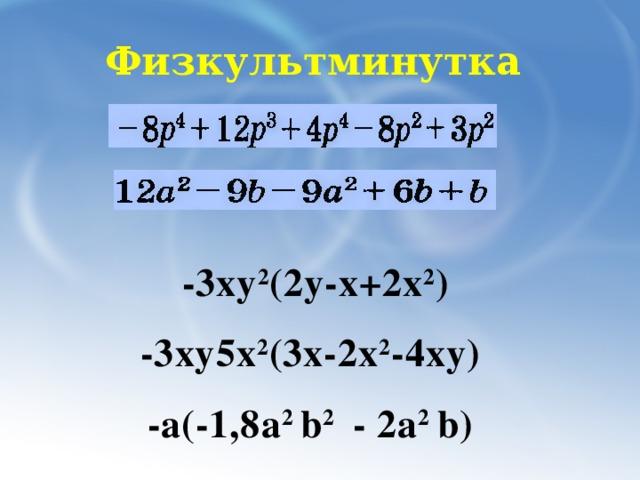 Физкультминутка  -3ху 2 (2у-х+2х 2 )  -3ху5х 2 (3х-2х 2 -4ху) -а(-1,8a 2 b 2 - 2a 2 b)