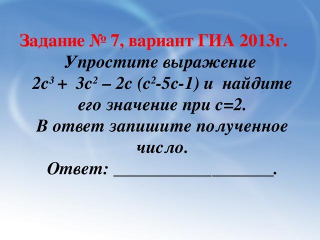 Задание № 7, вариант ГИА 2013г. Упростите выражение 2с 3 + 3с 2 – 2с (с 2 -5с-1) и найдите его значение при c=2. В ответ запишите полученное число. Ответ: __________________.