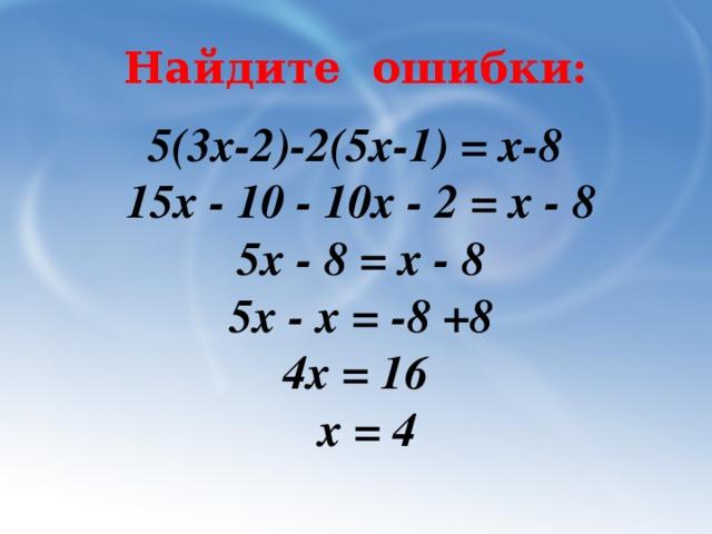 Найдите ошибки: 5(3x-2)-2(5x-1) = х-8 15х - 10 - 10х - 2 = х - 8 5х - 8 = х - 8 5х - х = -8 +8 4х = 16  х = 4