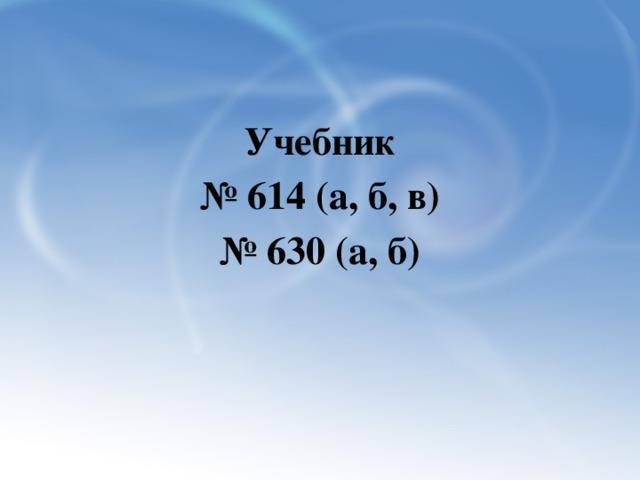 Учебник № 614 (а, б, в) № 630 (а, б)