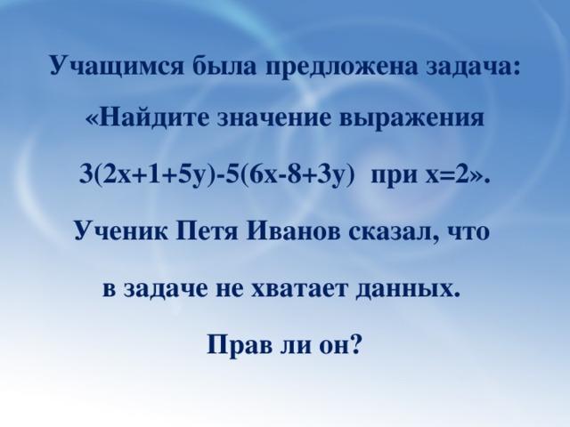 Учащимся была предложена задача: «Найдите значение выражения  3(2х+1+5у)-5(6х-8+3у) при х=2». Ученик Петя Иванов сказал, что в задаче не хватает данных. Прав ли он?