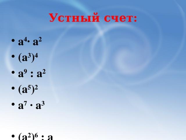 Устный счет: а 4 · а 2 (а 3 ) 4 а 9 : а 2 (а 5 ) 2 а 7 · а 3