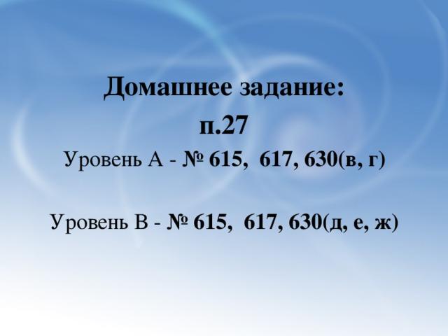 Домашнее задание: п.27 Уровень А - № 615, 617, 630(в, г)  Уровень В - № 615, 617, 630(д, е, ж)