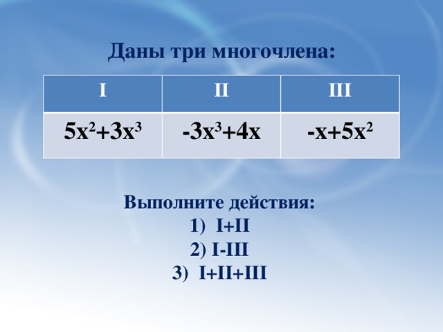 Даны три многочлена: I II 5х 2 +3х 3 III -3х 3 +4х -х+5х 2 Выполните действия: 1) I+II 2) I-III 3) I+II+III