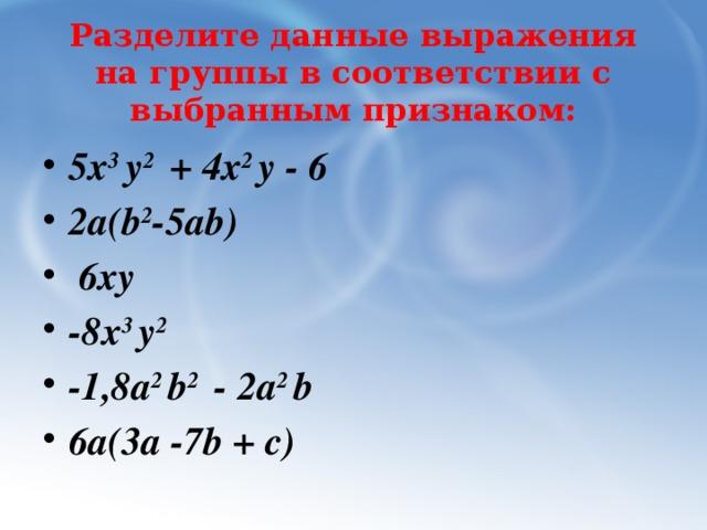 Разделите данные выражения на группы в соответствии с выбранным признаком: 5х 3 у 2 + 4х 2 у - 6 2a(b 2 -5ab)  6ху -8х 3 у 2 -1,8a 2 b 2 - 2a 2 b 6а(3а -7b + c)