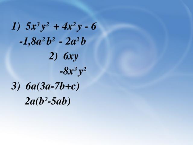 1) 5х 3 у 2 + 4х 2 у - 6  -1,8a 2 b 2 - 2a 2 b  2) 6ху  -8х 3 у 2 3) 6а(3а-7b+c)  2a(b 2 -5ab)