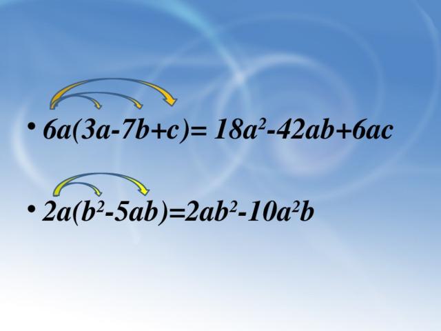 6а(3а-7b+c)= 18a 2 -42ab+6ac