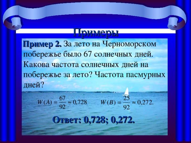 Примеры  Пример 2. За лето на Черноморском побережье было 67 солнечных дней. Какова частота солнечных дней на побережье за лето? Частота пасмурных дней?  Ответ: 0,728; 0,272.