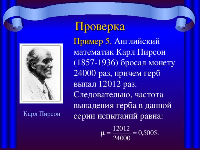 Проверка   Пример 5. Английский математик Карл Пирсон (1857-1936) бросал монету 24000 раз, причем герб выпал 12012 раз. Следовательно, частота выпадения герба в данной серии испытаний равна: Карл Пирсон