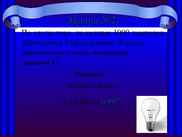 Задача №2.   По статистике, на каждые 1000 лампочек приходится 3 бракованные. Какова вероятность купить исправную лампочку? Решение: 3/1000 = 0,003 1 – 0,003 = 0,997