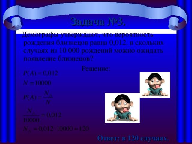 Задача №3.   Демографы утверждают, что вероятность рождения близнецов равна 0,012. в скольких случаях из 10000 рождений можно ожидать появление близнецов? Решение:  Ответ: в 120 случаях.