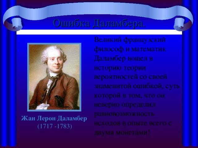 Ошибка Даламбера.  Великий французский философ и математик Даламбер вошел в историю теории вероятностей со своей знаменитой ошибкой, суть которой в том, что он неверно определил равновозможность исходов в опыте всего с двумя монетами! Жан Лерон Даламбер (1717 -1783)
