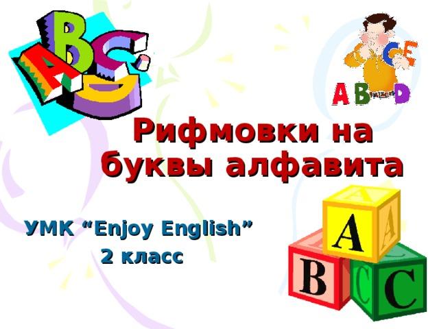 "Рифмовки на буквы  алфавита http://www.d11.org/stratton/images/ABC.gif http://4.bp.blogspot.com/-HxHHoNy8ZgI/TWLLsc7Oh9I/AAAAAAAAAQc/ZhDgPclZs7o/s1600/abc-blocks.png УМК ""Enjoy English""  2 класс"