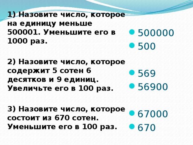 1) Назовите число, которое на единицу меньше 500001. Уменьшите его в 1000 раз.  2) Назовите число, которое содержит 5 сотен 6 десятков и 9 единиц. Увеличьте его в 100 раз.  3) Назовите число, которое состоит из 670 сотен. Уменьшите его в 100 раз.