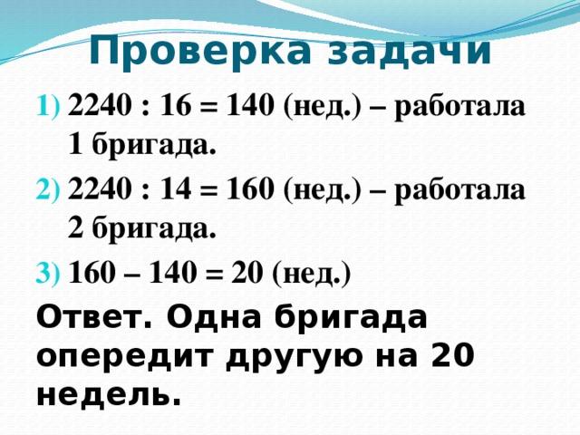 Проверка задачи 2240 : 16 = 140 (нед.) – работала 1 бригада. 2240 : 14 = 160 (нед.) – работала 2 бригада. 160 – 140 = 20 (нед.) Ответ. Одна бригада опередит другую на 20 недель.