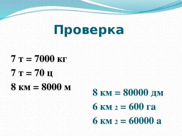 Проверка   7 т = 7000 кг 8 км = 80000 дм 7 т = 70 ц 6 км 2 = 600 га 8 км = 8000 м 6 км 2 = 60000 а