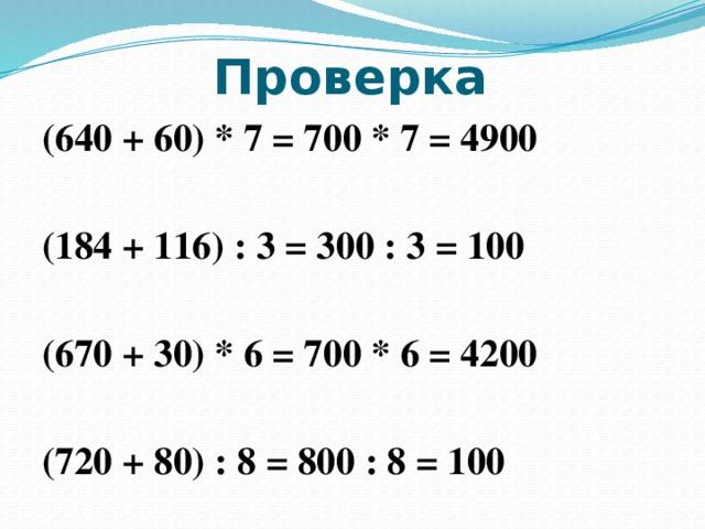 Проверка (640 + 60) * 7 = 700 * 7 = 4900  (184 + 116) : 3 = 300 : 3 = 100  (670 + 30) * 6 = 700 * 6 = 4200  (720 + 80) : 8 = 800 : 8 = 100