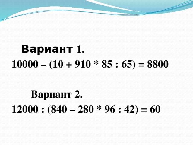 Вариант 1. 10000 – (10 + 910 * 85 : 65) = 8800    Вариант 2. 12000 : (840 – 280 * 96 : 42) = 60