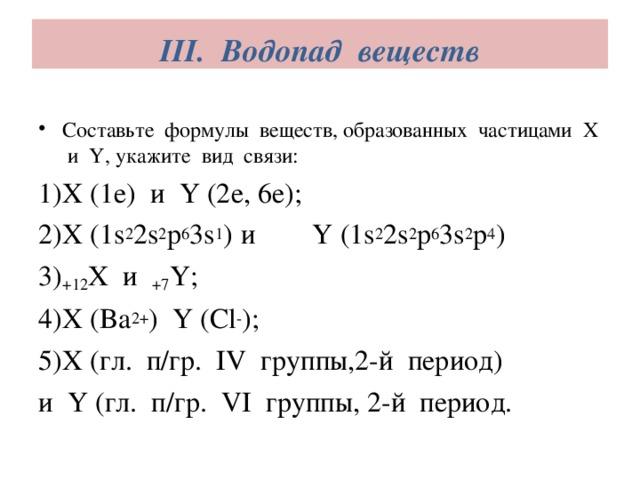 III. Водопад веществ   Составьте формулы веществ, образованных частицами X и Y, укажите вид связи: X (1e) и Y (2e, 6e); X (1s 2 2s 2 p 6 3s 1 )  и Y (1s 2 2s 2 p 6 3s 2 p 4 ) +12 X и +7 Y; X (Ba 2+ ) Y (Cl - ); X (гл. п/гр. IV группы,2-й период) и Y (гл. п/гр. VI группы, 2-й период.