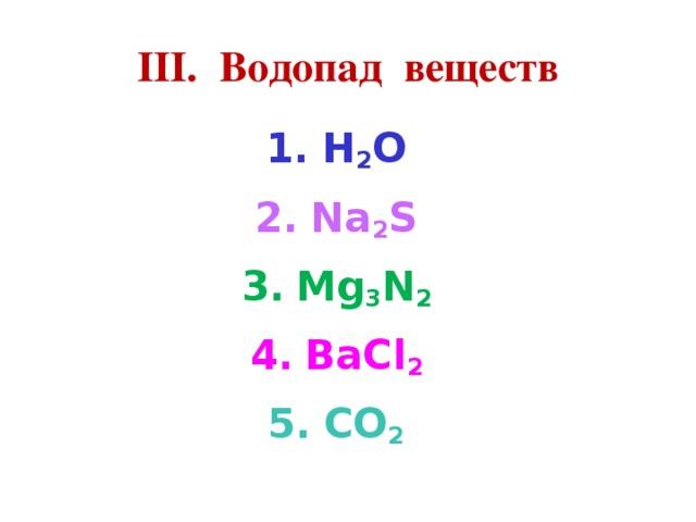 III. Водопад веществ H 2 O Na 2 S Mg 3 N 2 BaCl 2 CO 2