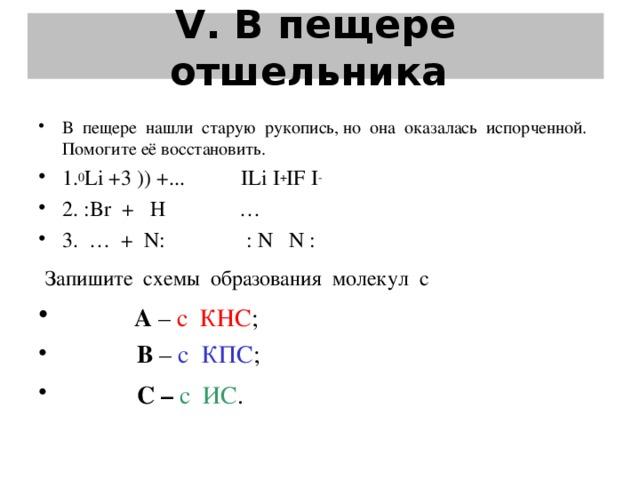 V . В пещере отшельника   В пещере нашли старую рукопись, но она оказалась испорченной. Помогите её восстановить. 1. 0 Li +3 )) +...  ILi I + IF I -  2. :Br + Н    … 3. … + N:  : N N :  Запишите схемы образования молекул с