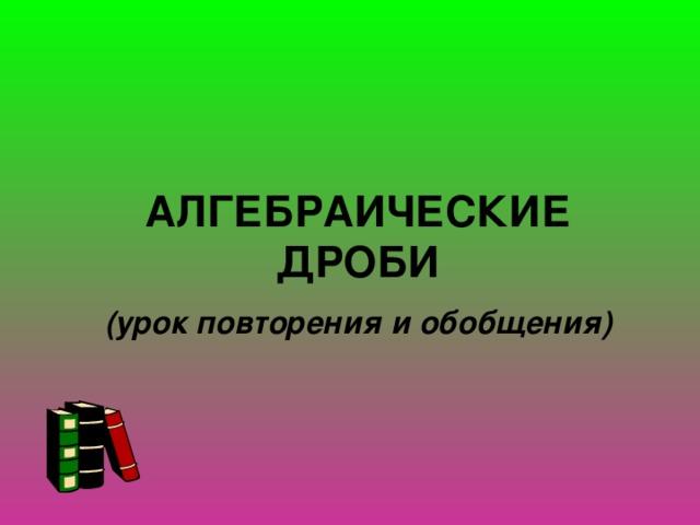 АЛГЕБРАИЧЕСКИЕ ДРОБИ  (урок повторения и обобщения)