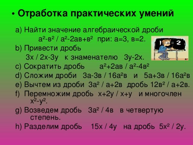 • Отработка практических умений a) Найти значение алгебраической дроби  а²-в² / а²-2ав+в² при: а=3, в=2. b) Привести дробь  3х / 2х-3у к знаменателю 3у-2х. c) Сократить дробь а²+2ав / а²-4в² d) Сложим дроби 3а-3в / 16а²в и 5а+3в / 16а²в e) Вычтем из дроби 3а² / а+2в дробь 12в² / а+2в. f) Перемножим дробь х+2у / х+у и многочлен х²-у². g) Возведем дробь 3а² / 4в в четвертую степень. h) Разделим дробь 15х / 4у на дробь 5х² / 2у.