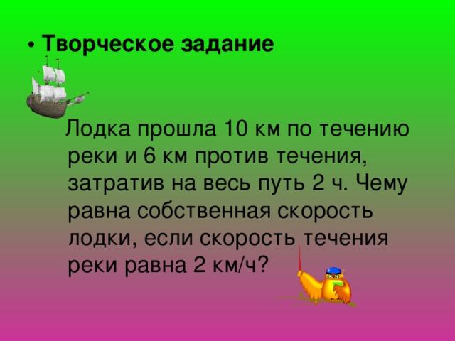 • Творческое задание  Лодка прошла 10 км по течению реки и 6 км против течения, затратив на весь путь 2 ч. Чему равна собственная скорость лодки, если скорость течения реки равна 2 км/ч?