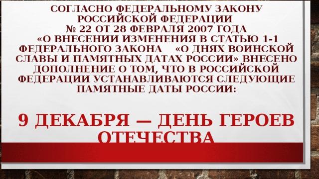 СОГЛАСНО ФЕДЕРАЛЬНОМУ ЗАКОНУ РОССИЙСКОЙ ФЕДЕРАЦИИ  № 22 ОТ 28 ФЕВРАЛЯ 2007 ГОДА  «О ВНЕСЕНИИ ИЗМЕНЕНИЯ В СТАТЬЮ 1-1 ФЕДЕРАЛЬНОГО ЗАКОНА «О ДНЯХ ВОИНСКОЙ СЛАВЫ И ПАМЯТНЫХ ДАТАХ РОССИИ» ВНЕСЕНО ДОПОЛНЕНИЕ О ТОМ, ЧТО В РОССИЙСКОЙ ФЕДЕРАЦИИ УСТАНАВЛИВАЮТСЯ СЛЕДУЮЩИЕ ПАМЯТНЫЕ ДАТЫ РОССИИ:    9 ДЕКАБРЯ — ДЕНЬ ГЕРОЕВ ОТЕЧЕСТВА