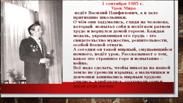 1 сентября 1985 г. Урок Мира  ведёт Василий Панфилович, а в зале притихшие школьники. О чём они задумались, глядя на человека, который испытал себя в нелёгком ратном труде и вернулся домой героем. Каждая медаль, украшающая его грудь – это свидетельство мужества, решительности, особой боевой отваги. А сегодня он такой мирный, смущающийся немного, ведёт урок. Рассказывает о том, какое это страшное горе и испытание – война. Всё надо сделать, чтобы никогда на нашей земле не гремели взрывы, а мальчишки и девчонки занимались мирным трудом: учились, влюблялись, создавали семьи, жили ради жизни.
