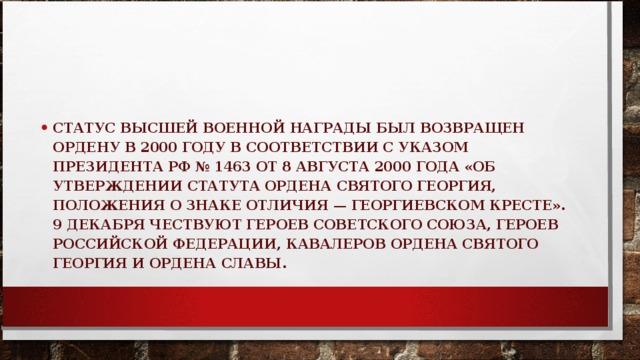СТАТУС ВЫСШЕЙ ВОЕННОЙ НАГРАДЫ БЫЛ ВОЗВРАЩЕН ОРДЕНУ В 2000 ГОДУ В СООТВЕТСТВИИ С УКАЗОМ ПРЕЗИДЕНТА РФ № 1463 ОТ 8 АВГУСТА 2000 ГОДА «ОБ УТВЕРЖДЕНИИ СТАТУТА ОРДЕНА СВЯТОГО ГЕОРГИЯ, ПОЛОЖЕНИЯ О ЗНАКЕ ОТЛИЧИЯ — ГЕОРГИЕВСКОМ КРЕСТЕ». 9 ДЕКАБРЯ ЧЕСТВУЮТ ГЕРОЕВ СОВЕТСКОГО СОЮЗА, ГЕРОЕВ РОССИЙСКОЙ ФЕДЕРАЦИИ, КАВАЛЕРОВ ОРДЕНА СВЯТОГО ГЕОРГИЯ И ОРДЕНА СЛАВЫ.