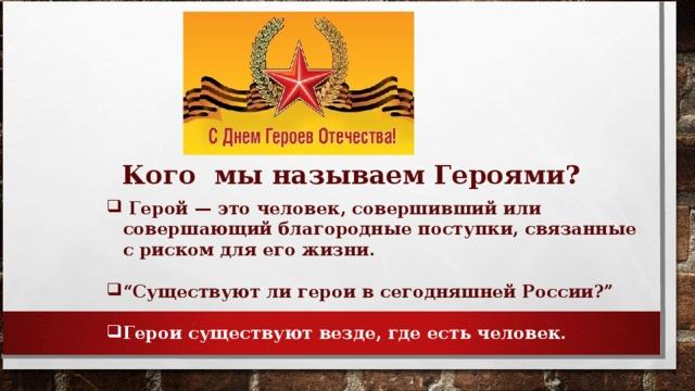 """Кого мы называем Героями?  Герой — это человек, совершивший или совершающий благородные поступки, связанные с риском для его жизни.  """" Существуют ли герои в сегодняшней России?"""""""