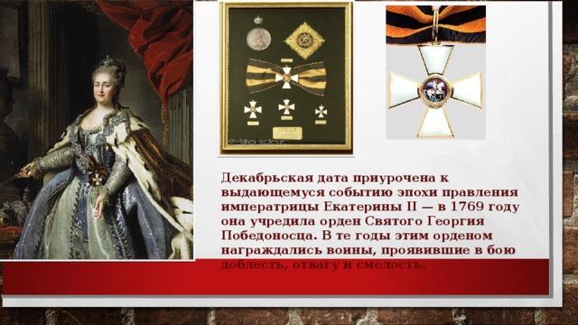 Декабрьская дата приурочена к выдающемуся событию эпохи правления императрицы Екатерины II — в 1769 году она учредила орден Святого Георгия Победоносца. В те годы этим орденом награждались воины, проявившие в бою доблесть, отвагу и смелость.