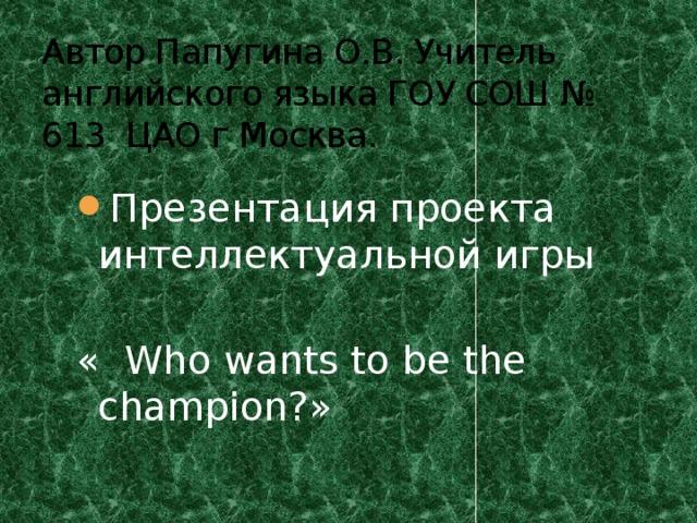 Автор Папугина О.В. Учитель английского языка ГОУ СОШ № 613 ЦАО г Москва. Презентация проекта интеллектуальной игры « Who wants to be the champion?»